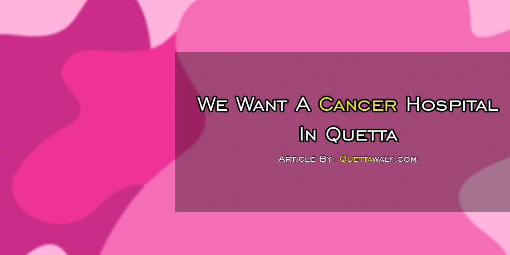 We Want A Cancer Hospital In Quetta