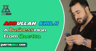 Abdullah Khilji – A Business Man From Quetta, Balochistan